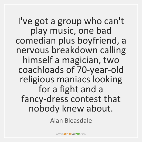 I've got a group who can't play music, one bad comedian plus ...