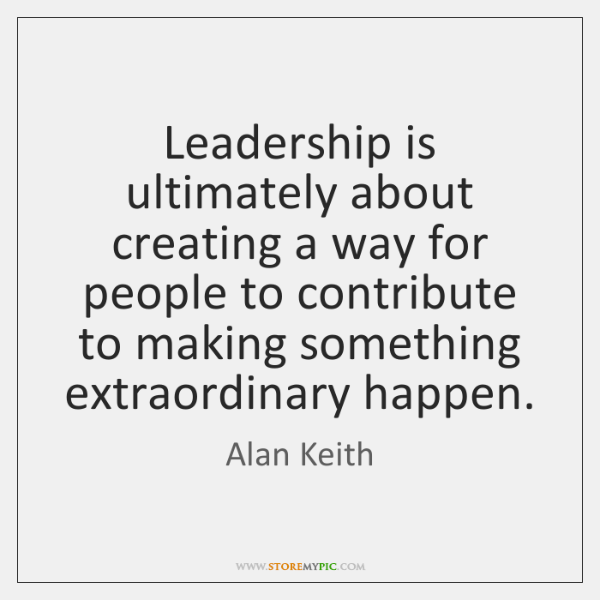 Leadership is ultimately about creating a way for people to contribute to ...