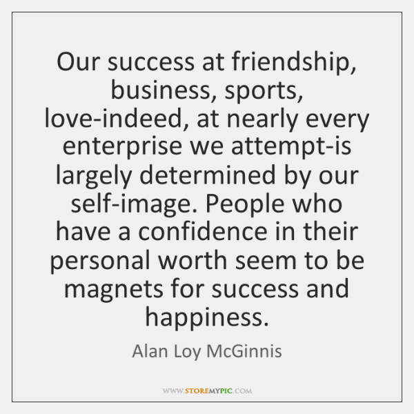 Our success at friendship, business, sports, love-indeed, at nearly every enterprise we ...