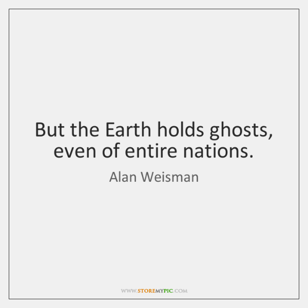 But the Earth holds ghosts, even of entire nations.