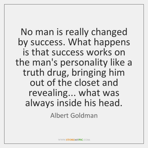 No man is really changed by success. What happens is that success ...