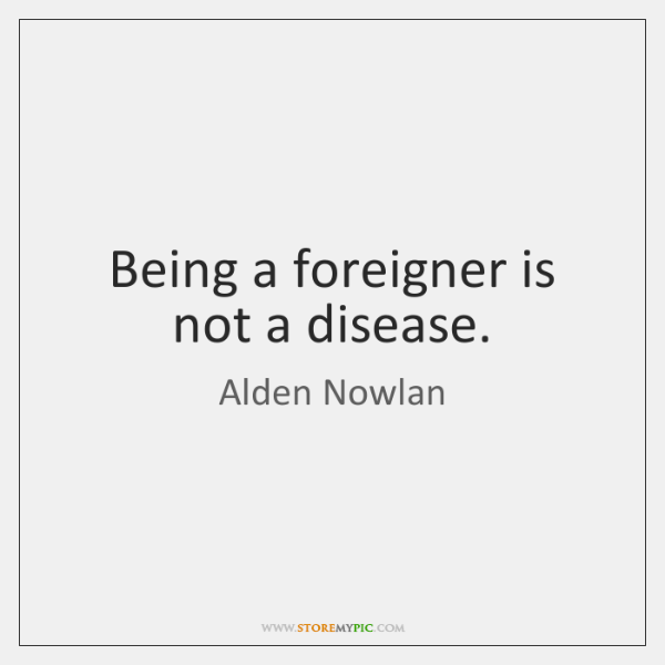 Being a foreigner is not a disease.