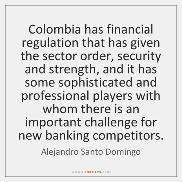 Colombia has financial regulation that has given the sector order, security and ...