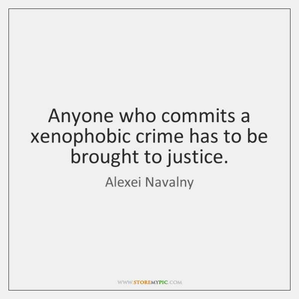 Anyone who commits a xenophobic crime has to be brought to justice.