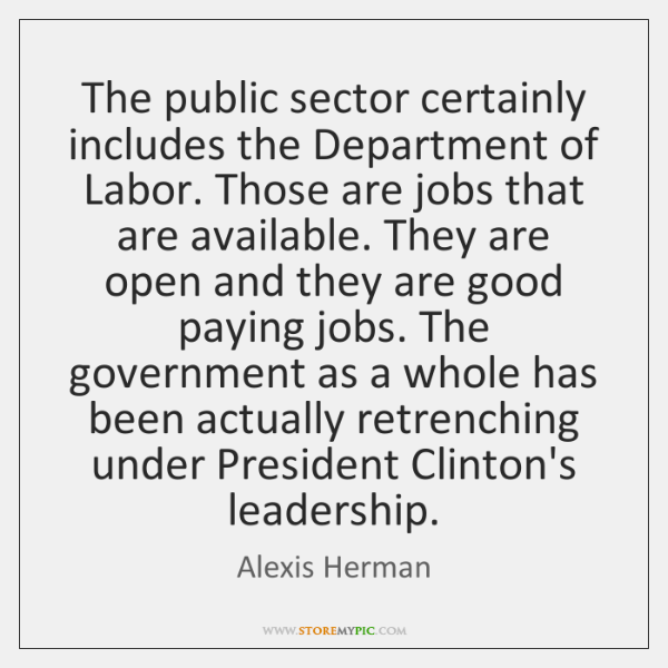 The public sector certainly includes the Department of Labor. Those are jobs ...