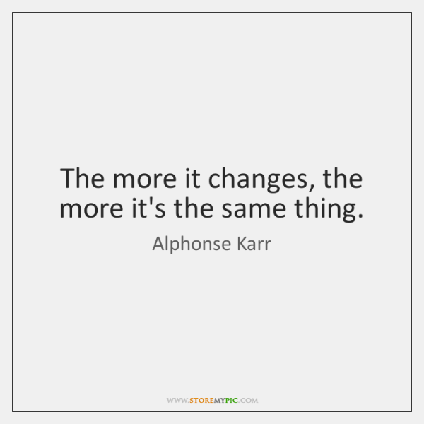 The more it changes, the more it's the same thing.