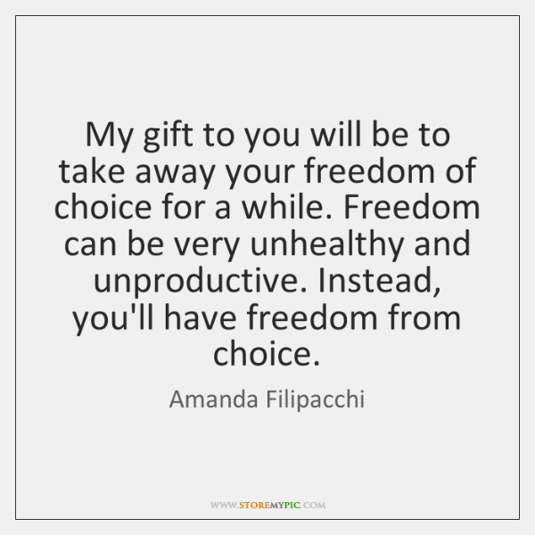 My gift to you will be to take away your freedom of ...