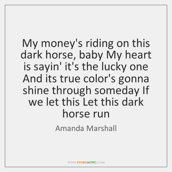 My money's riding on this dark horse, baby My heart is sayin' ...