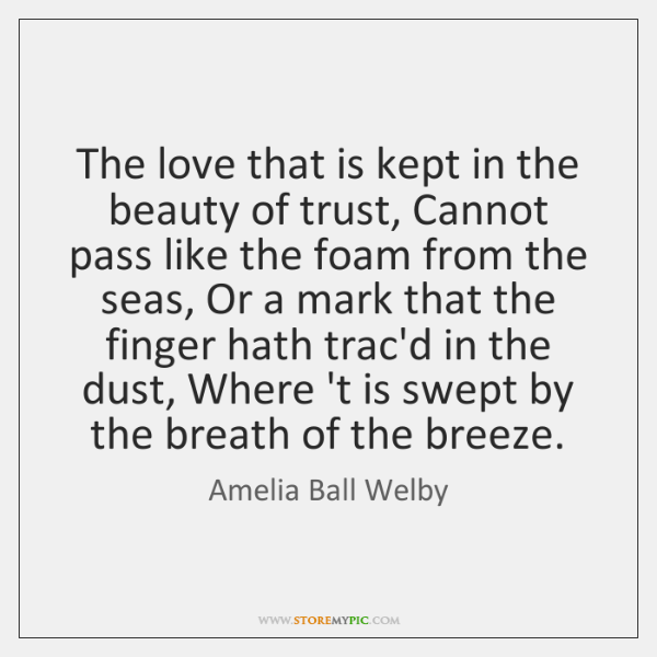 The love that is kept in the beauty of trust, Cannot pass ...
