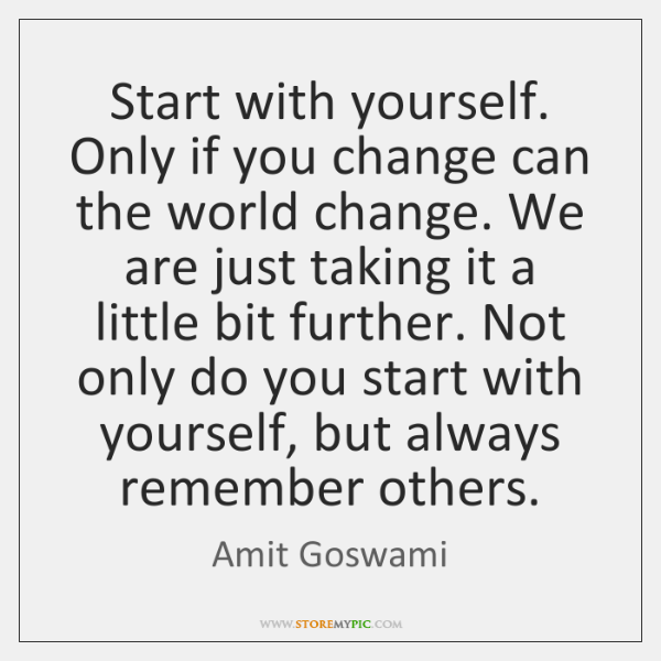 Start with yourself. Only if you change can the world change. We ...