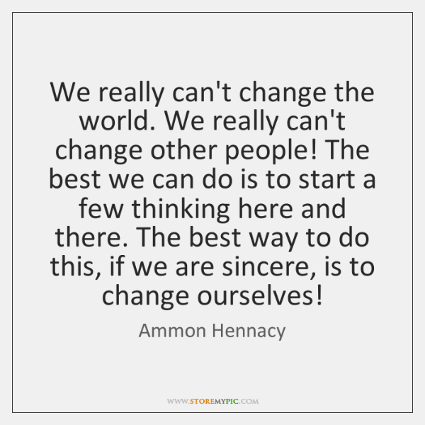 We really can't change the world. We really can't change other people! ...