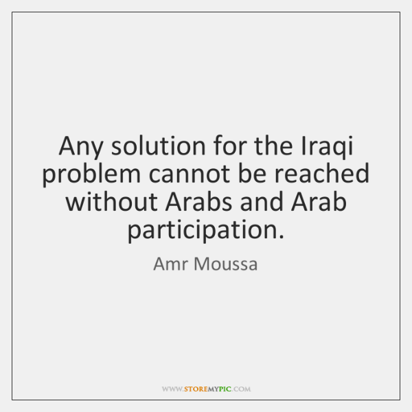 Any solution for the Iraqi problem cannot be reached without Arabs and ...