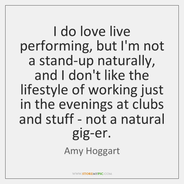 I do love live performing, but I'm not a stand-up naturally, and ...