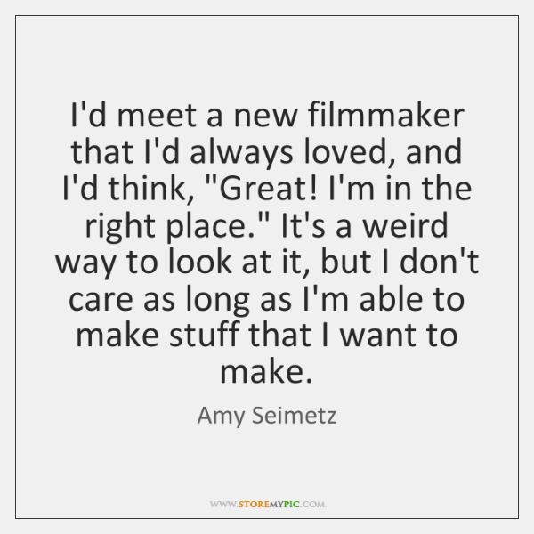 "I'd meet a new filmmaker that I'd always loved, and I'd think, ""..."