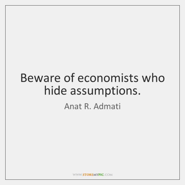 Beware of economists who hide assumptions.