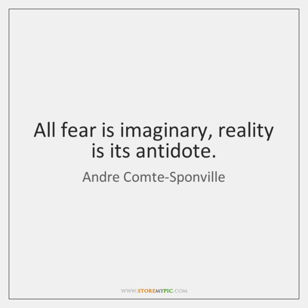 All fear is imaginary, reality is its antidote.