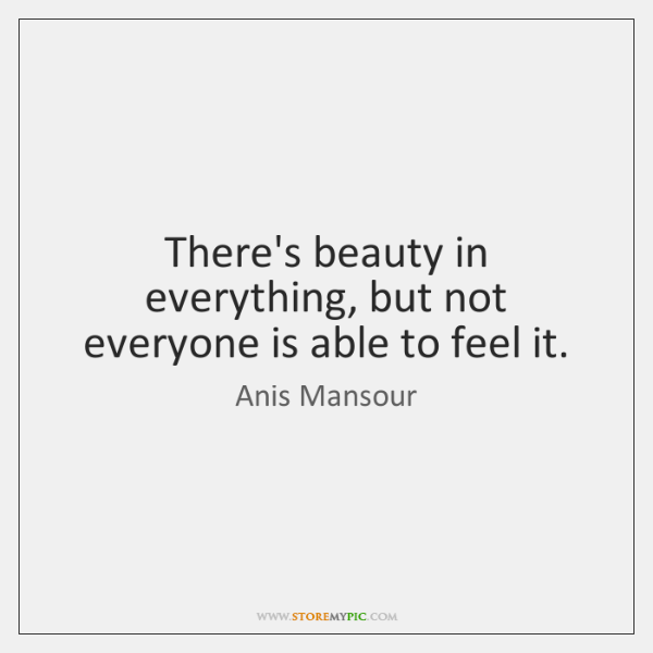There's beauty in everything, but not everyone is able to feel it.