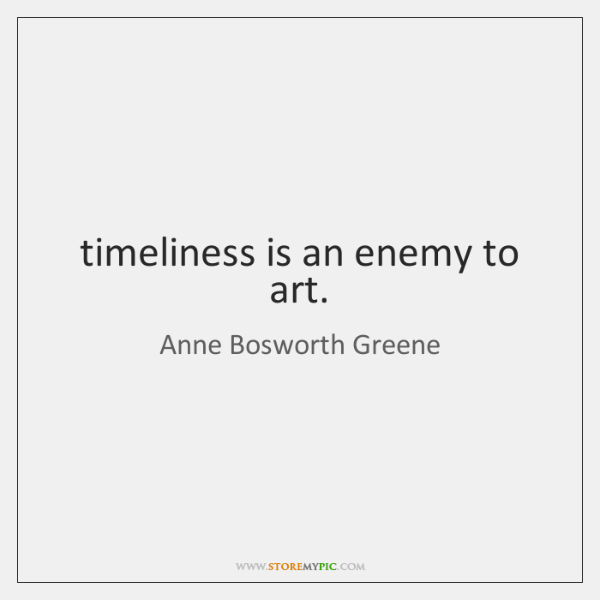timeliness is an enemy to art.