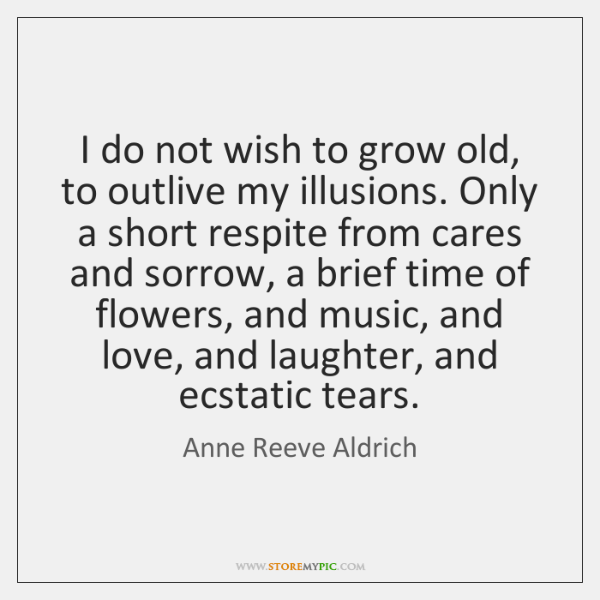I do not wish to grow old, to outlive my illusions. Only ...