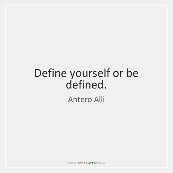 Define yourself or be defined.
