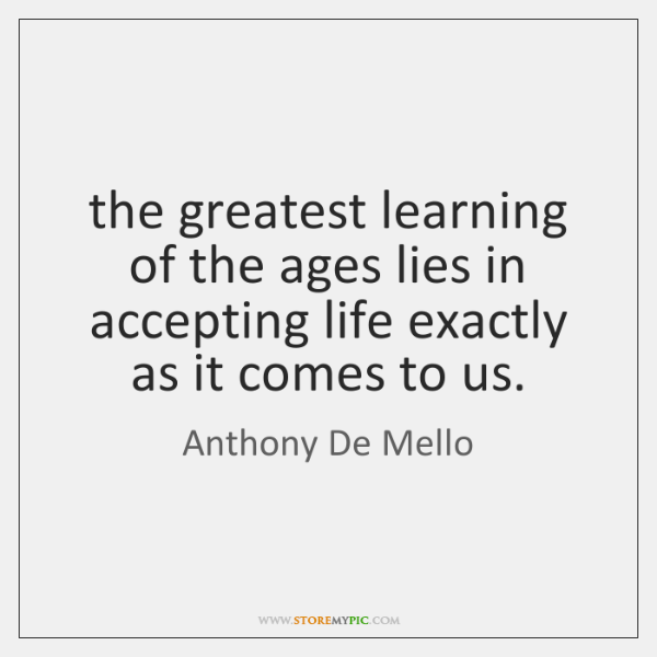 the greatest learning of the ages lies in accepting life exactly as ...