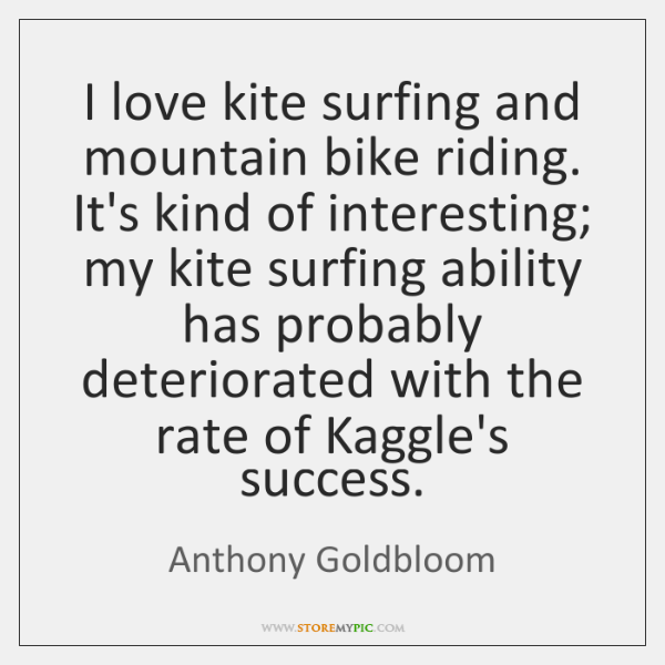 I love kite surfing and mountain bike riding. It's kind of interesting; ...