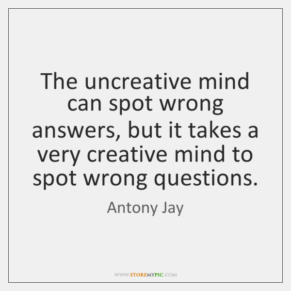 The uncreative mind can spot wrong answers, but it takes a very ...