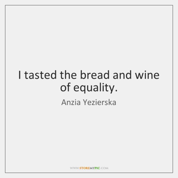 I tasted the bread and wine of equality.