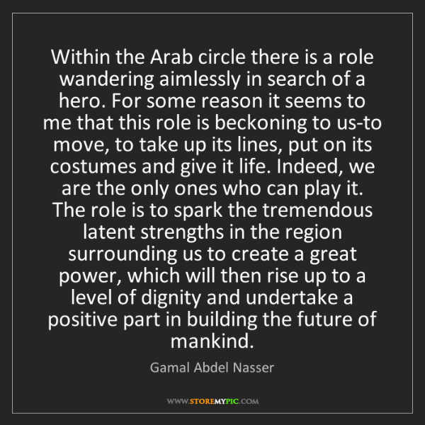 Gamal Abdel Nasser: Within the Arab circle there is a role wandering aimlessly...