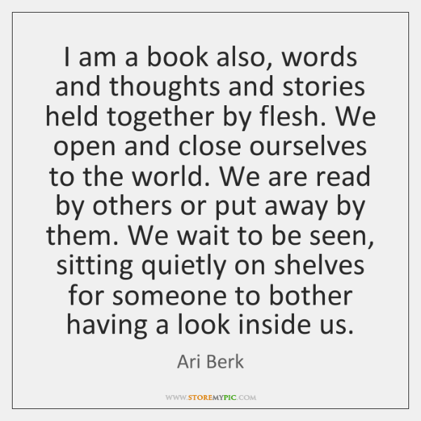 I am a book also, words and thoughts and stories held together ...