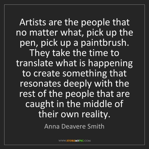 Anna Deavere Smith: Artists are the people that no matter what, pick up the...