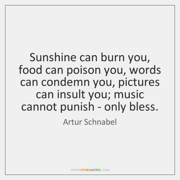Sunshine can burn you, food can poison you, words can condemn you, ...