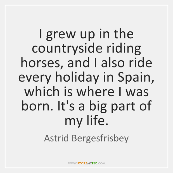 I grew up in the countryside riding horses, and I also ride ...