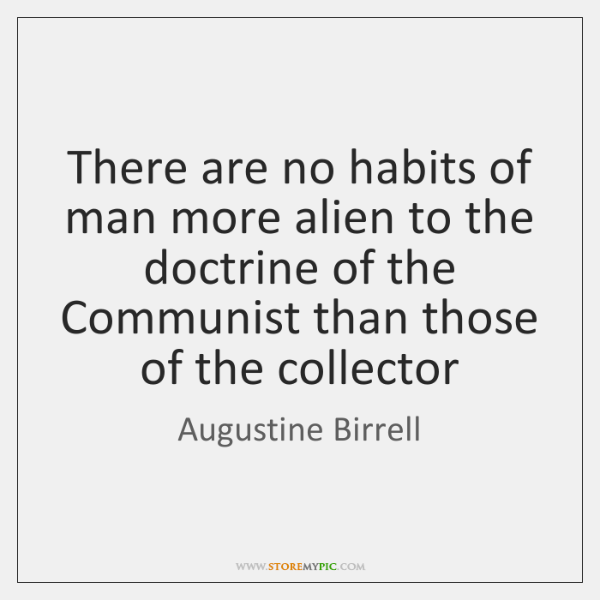 There are no habits of man more alien to the doctrine of ...