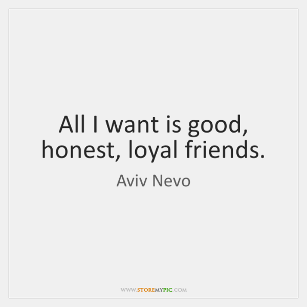 All I want is good, honest, loyal friends.