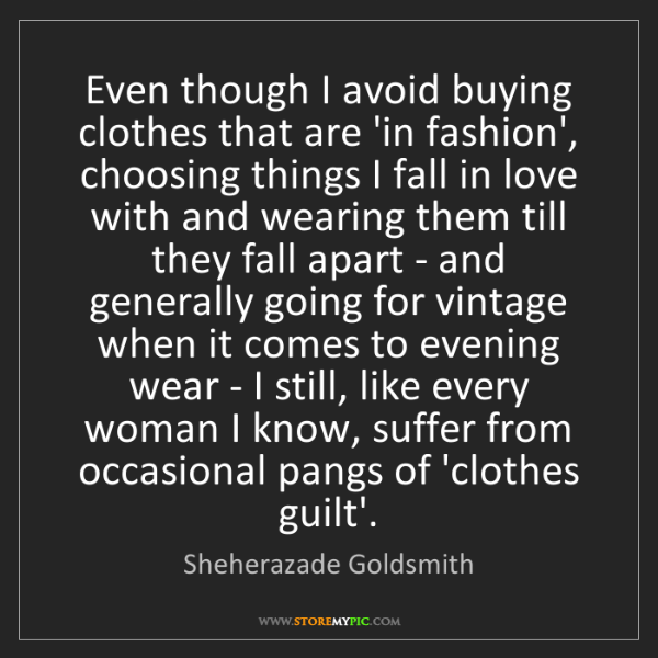 Sheherazade Goldsmith: Even though I avoid buying clothes that are 'in fashion',...