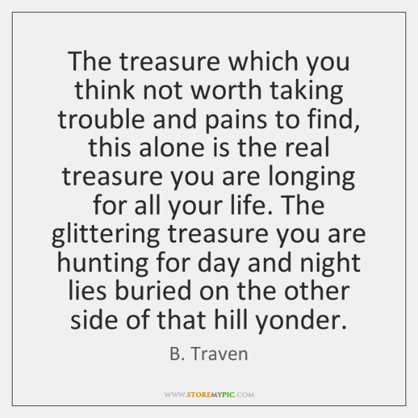 The treasure which you think not worth taking trouble and pains to ...