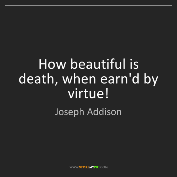 Joseph Addison: How beautiful is death, when earn'd by virtue!