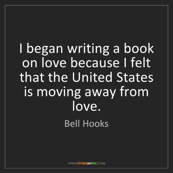 Bell Hooks: I began writing a book on love because I felt that the...