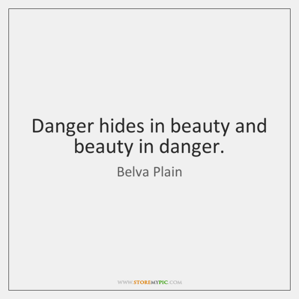 Danger hides in beauty and beauty in danger.
