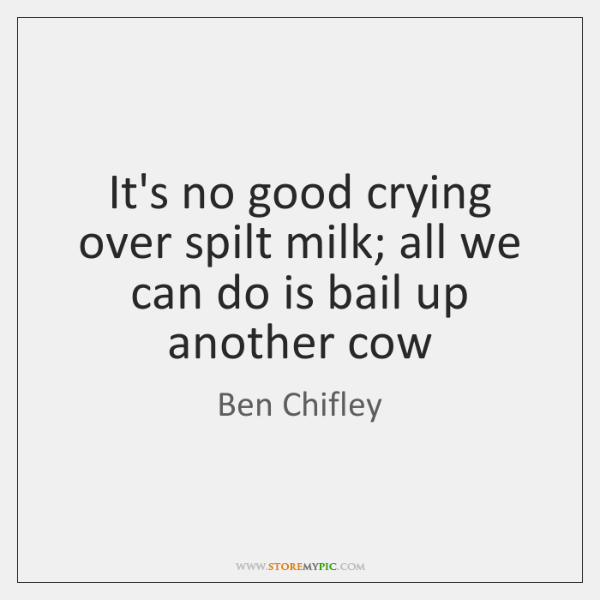 It's no good crying over spilt milk; all we can do is ...