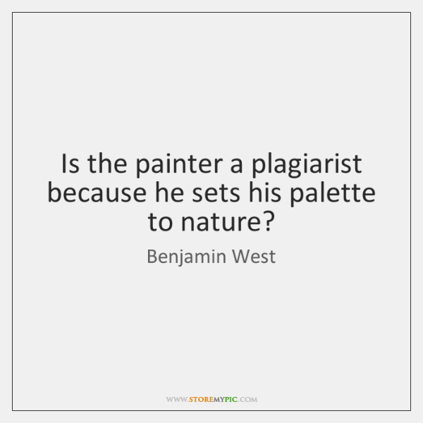 Is the painter a plagiarist because he sets his palette to nature?