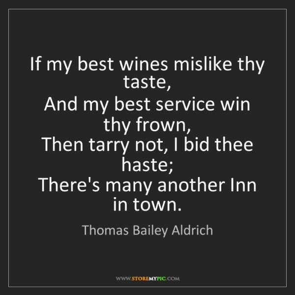 Thomas Bailey Aldrich: If my best wines mislike thy taste,   And my best service...