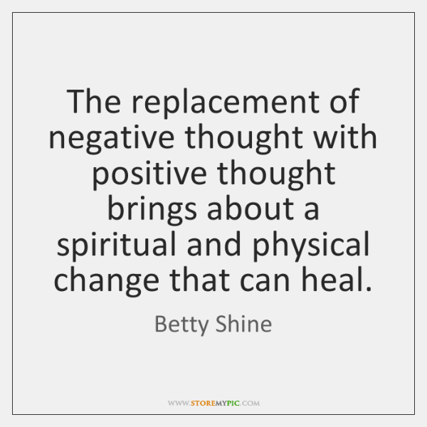 The replacement of negative thought with positive thought brings about a spiritual ...