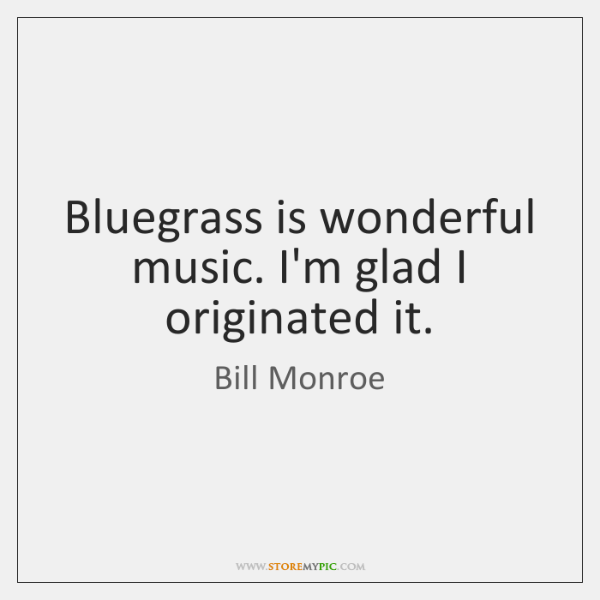 Bluegrass is wonderful music. I'm glad I originated it.