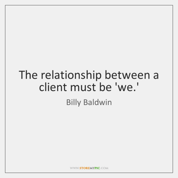 The relationship between a client must be 'we.'
