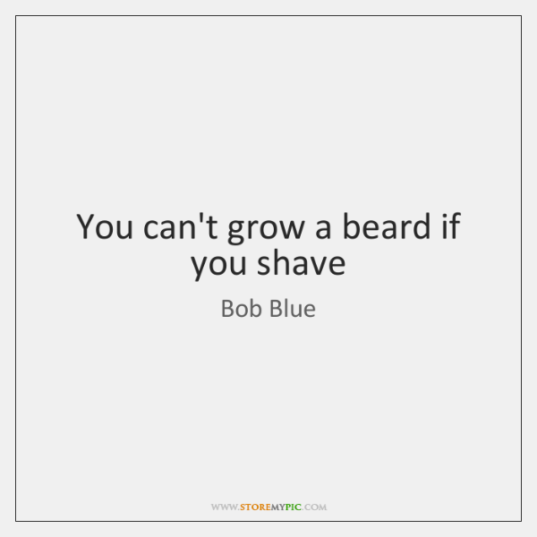 You can't grow a beard if you shave