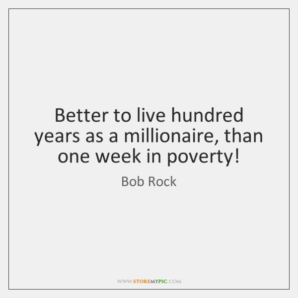Better to live hundred years as a millionaire, than one week in ...