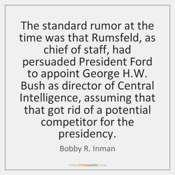 The standard rumor at the time was that Rumsfeld, as chief of ...