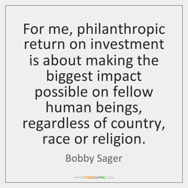 For me, philanthropic return on investment is about making the biggest impact ...